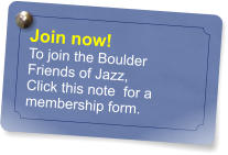 Join now! To join the Boulder Friends of Jazz, Click this note  for a membership form.